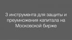 3 инструмента для защиты и преумножения капитала на Мосбирже